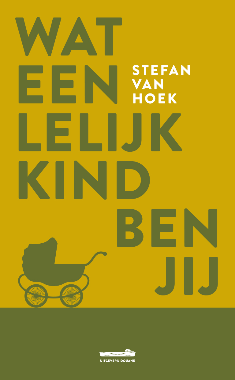 Wat een lelijk kind ben jij is het nieuwe boek van Stefan van Hoek